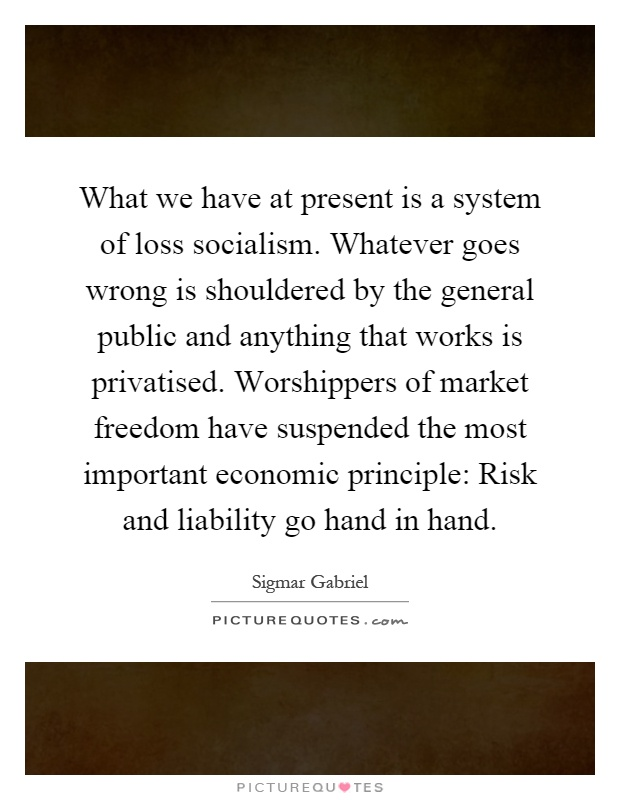 What we have at present is a system of loss socialism. Whatever goes wrong is shouldered by the general public and anything that works is privatised. Worshippers of market freedom have suspended the most important economic principle: Risk and liability go hand in hand Picture Quote #1