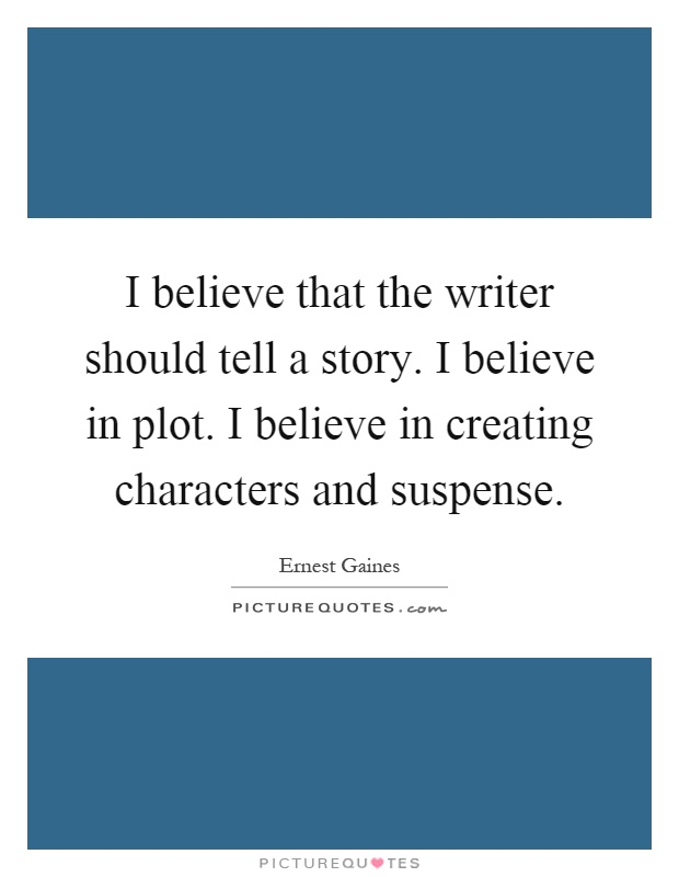 I believe that the writer should tell a story. I believe in plot. I believe in creating characters and suspense Picture Quote #1