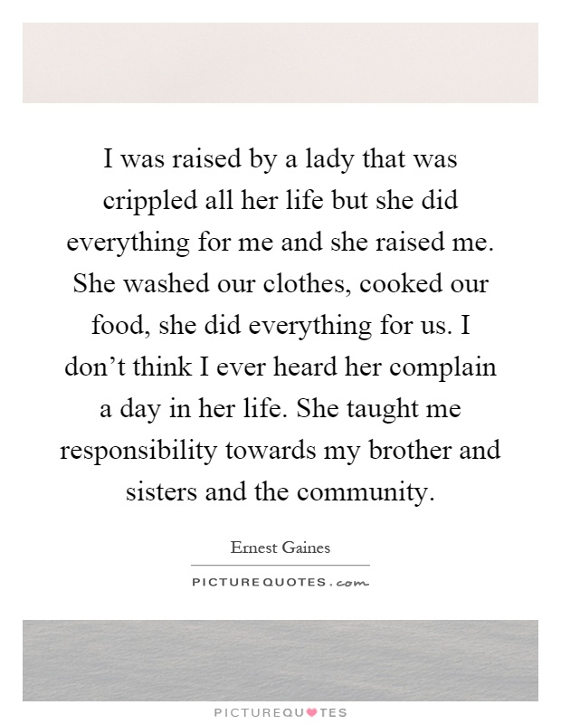 I was raised by a lady that was crippled all her life but she did everything for me and she raised me. She washed our clothes, cooked our food, she did everything for us. I don't think I ever heard her complain a day in her life. She taught me responsibility towards my brother and sisters and the community Picture Quote #1