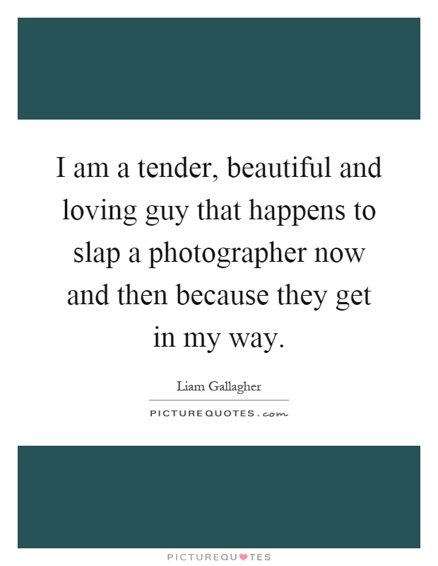 I am a tender, beautiful and loving guy that happens to slap a photographer now and then because they get in my way Picture Quote #1