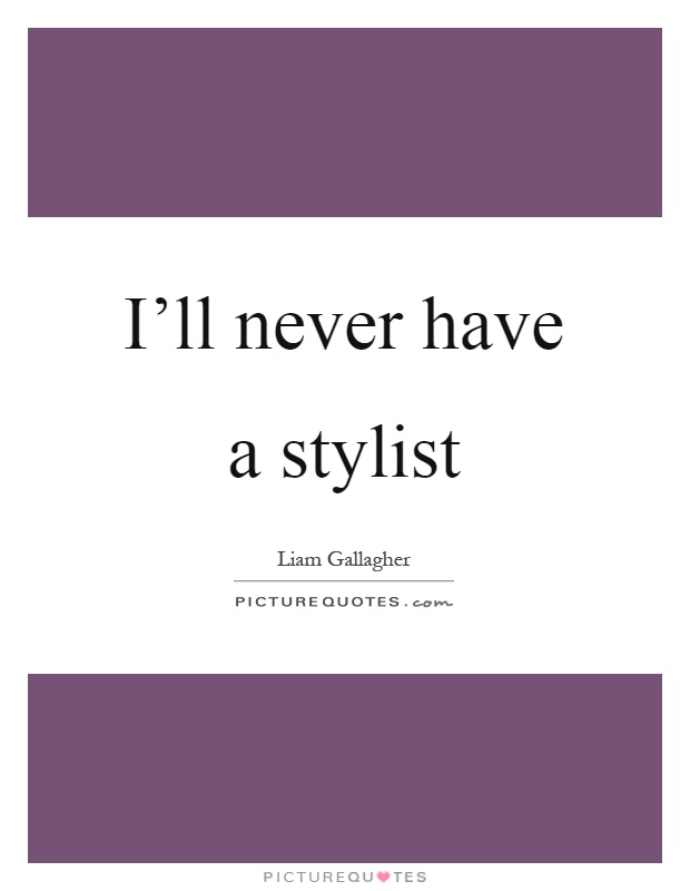 I'll never have a stylist Picture Quote #1