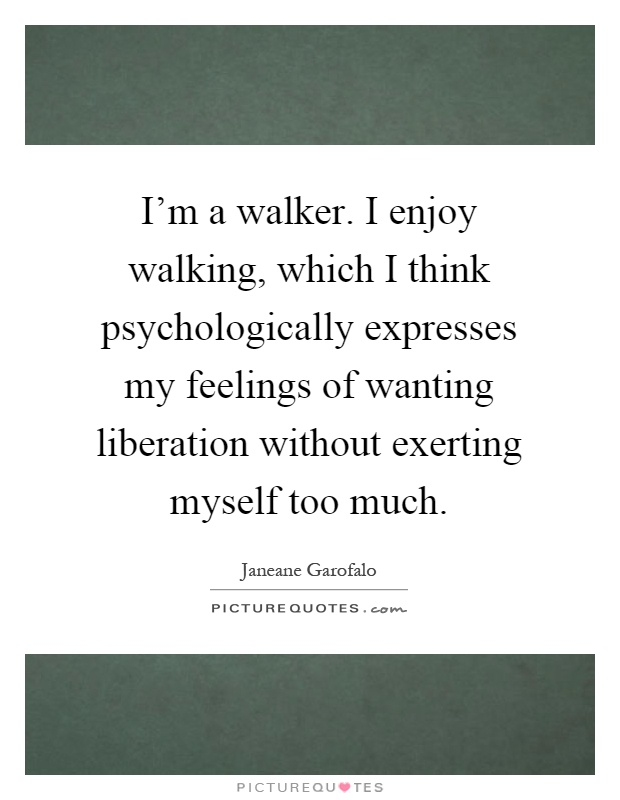 I'm a walker. I enjoy walking, which I think psychologically expresses my feelings of wanting liberation without exerting myself too much Picture Quote #1