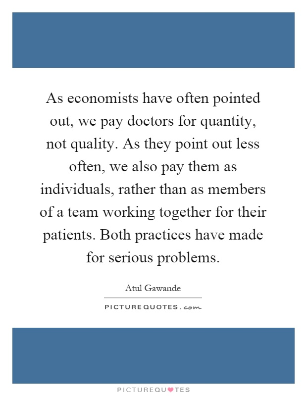 As economists have often pointed out, we pay doctors for quantity, not quality. As they point out less often, we also pay them as individuals, rather than as members of a team working together for their patients. Both practices have made for serious problems Picture Quote #1