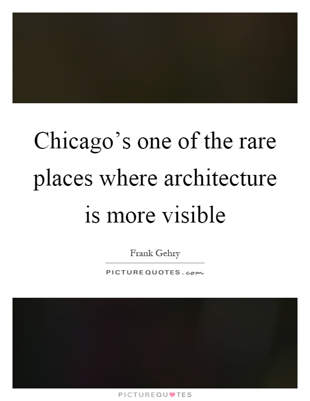 Chicago's one of the rare places where architecture is more visible Picture Quote #1