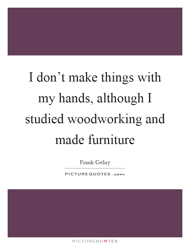 I don t make things with my hands although i studied for Furniture quotes