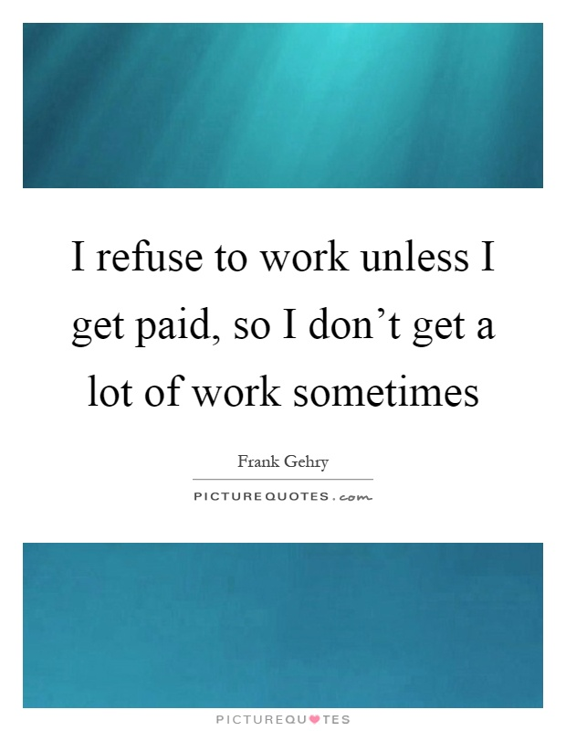 I refuse to work unless I get paid, so I don't get a lot of work sometimes Picture Quote #1