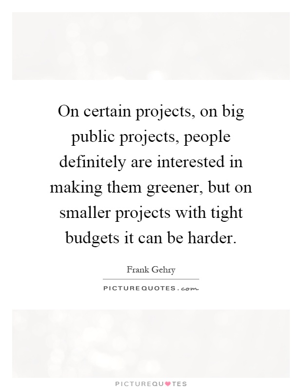 On certain projects, on big public projects, people definitely are interested in making them greener, but on smaller projects with tight budgets it can be harder Picture Quote #1