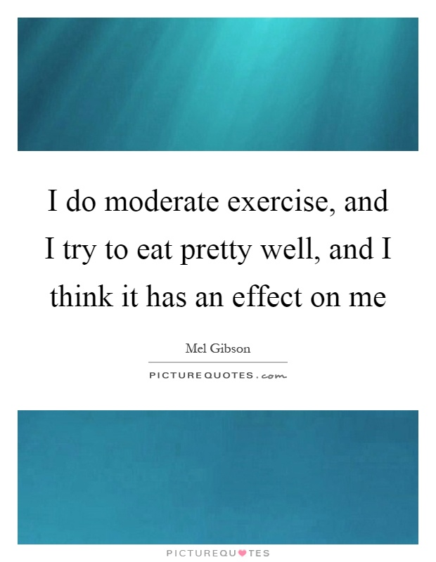 I do moderate exercise, and I try to eat pretty well, and I think it has an effect on me Picture Quote #1