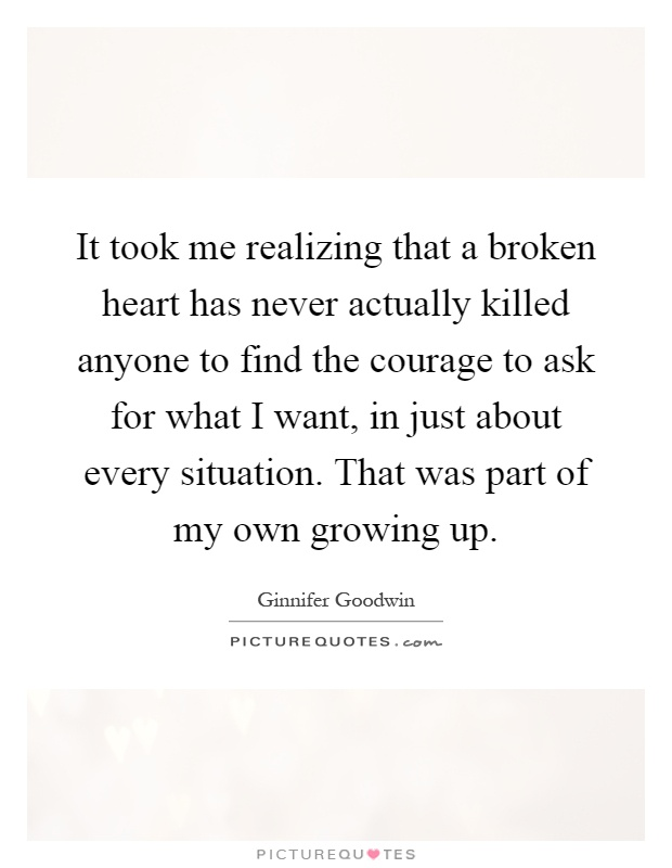 It took me realizing that a broken heart has never actually killed anyone to find the courage to ask for what I want, in just about every situation. That was part of my own growing up Picture Quote #1