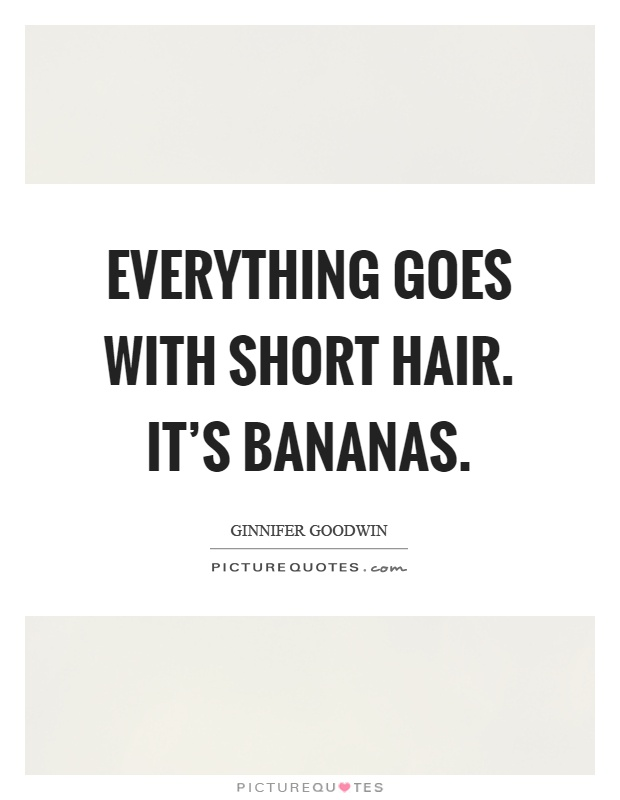 Everything goes with short hair. It's bananas Picture Quote #1