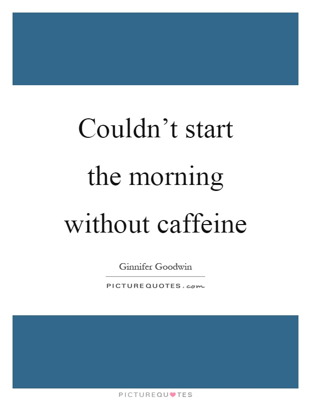 Couldn't start the morning without caffeine Picture Quote #1