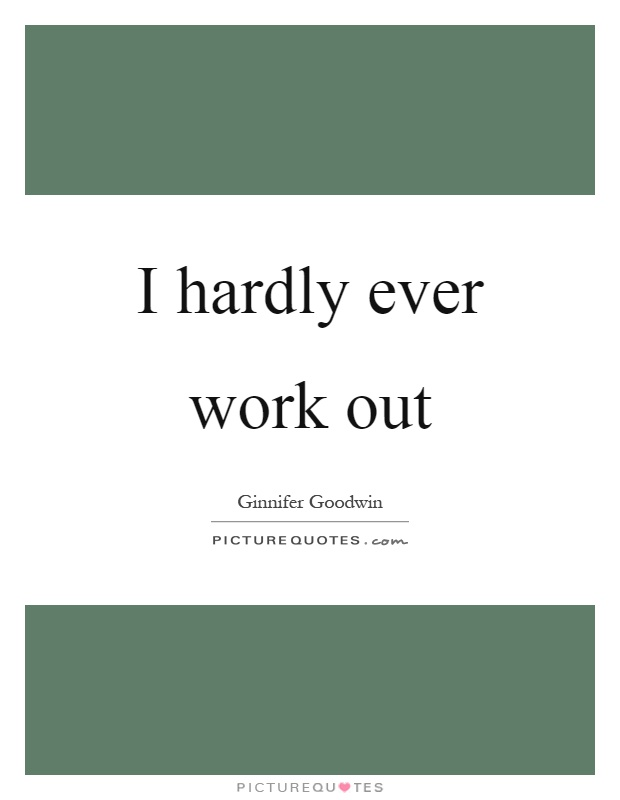 I hardly ever work out Picture Quote #1