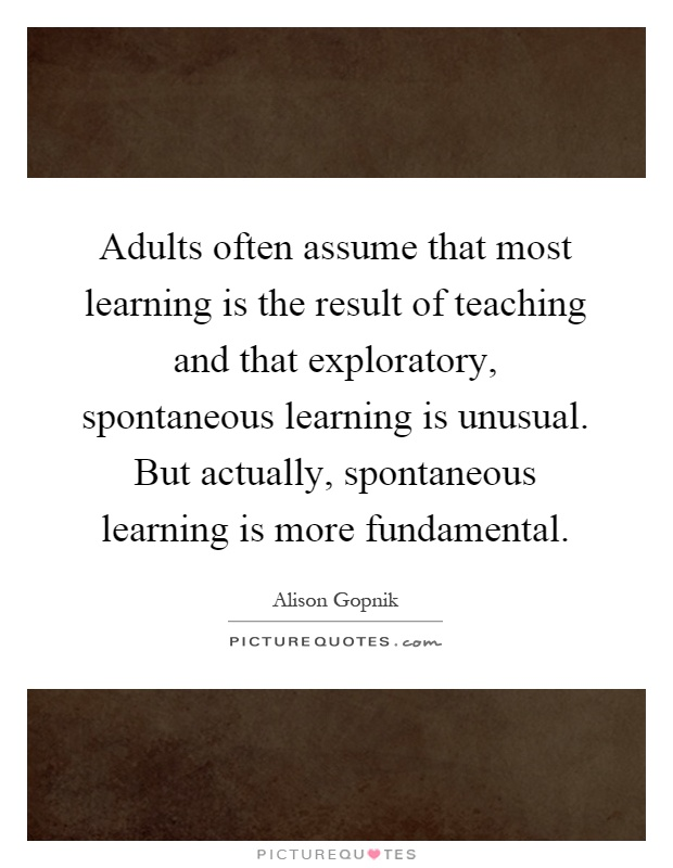 Adults often assume that most learning is the result of teaching and that exploratory, spontaneous learning is unusual. But actually, spontaneous learning is more fundamental Picture Quote #1