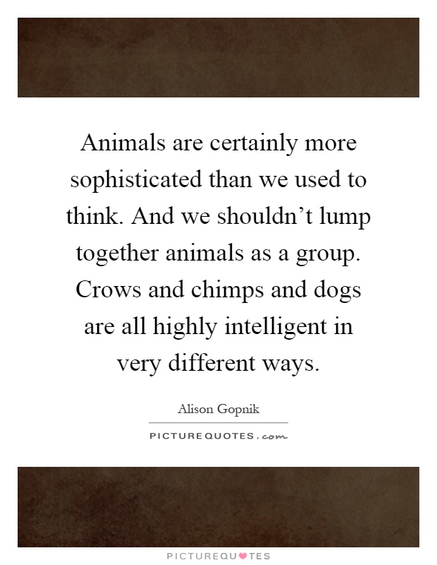 Animals are certainly more sophisticated than we used to think. And we shouldn't lump together animals as a group. Crows and chimps and dogs are all highly intelligent in very different ways Picture Quote #1