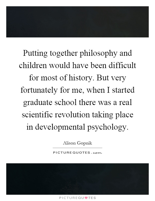 Putting together philosophy and children would have been difficult for most of history. But very fortunately for me, when I started graduate school there was a real scientific revolution taking place in developmental psychology Picture Quote #1