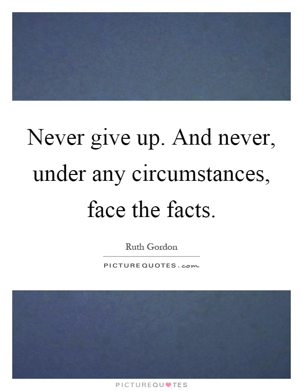 Never give up. And never, under any circumstances, face the facts Picture Quote #1