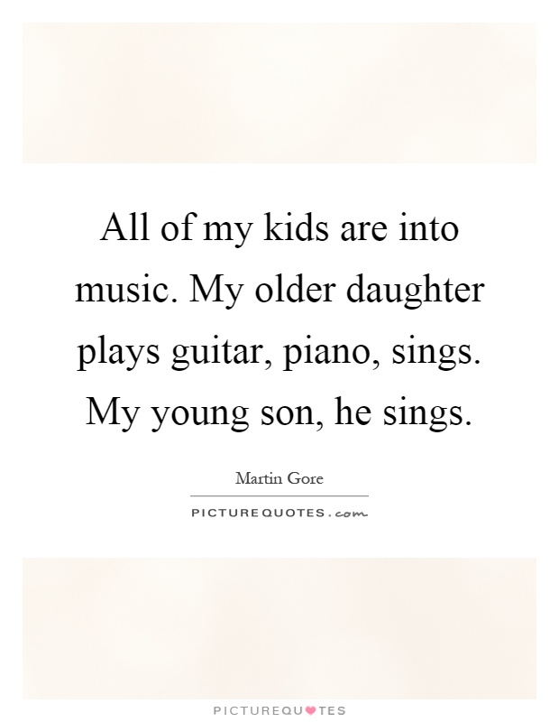 All of my kids are into music. My older daughter plays guitar, piano, sings. My young son, he sings Picture Quote #1