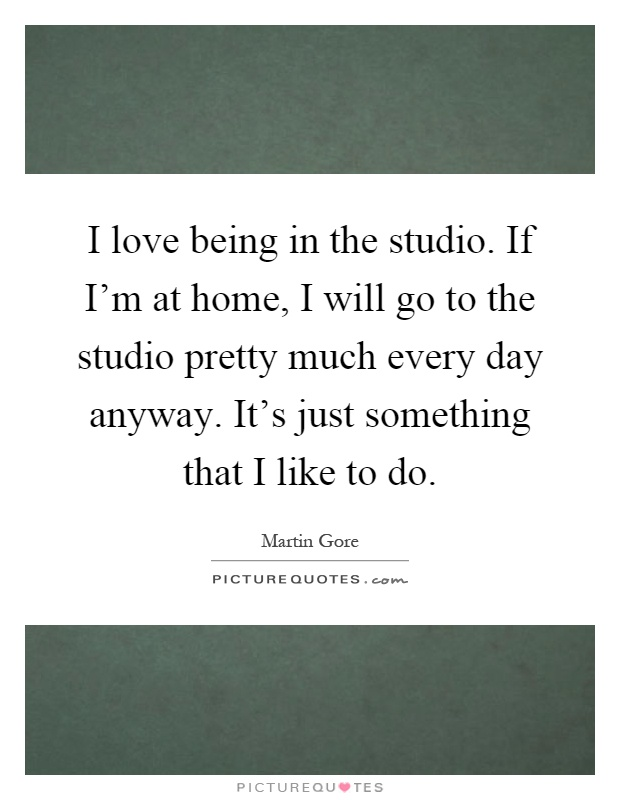I love being in the studio. If I'm at home, I will go to the studio pretty much every day anyway. It's just something that I like to do Picture Quote #1