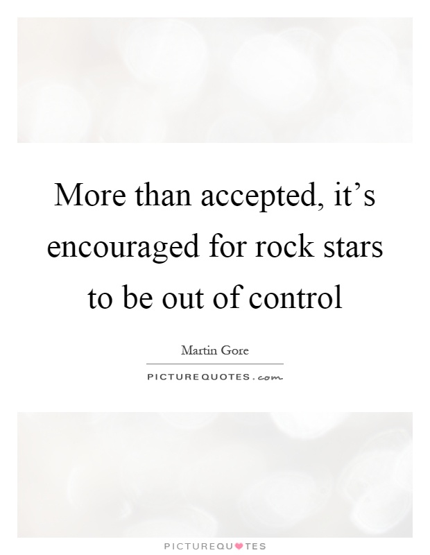 More than accepted, it's encouraged for rock stars to be out of control Picture Quote #1