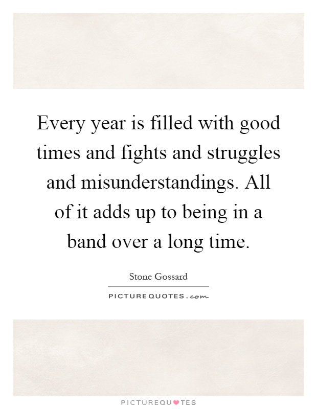 Every year is filled with good times and fights and struggles and misunderstandings. All of it adds up to being in a band over a long time Picture Quote #1