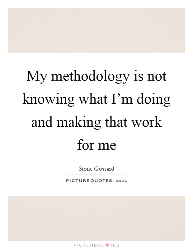 My methodology is not knowing what I'm doing and making that work for me Picture Quote #1