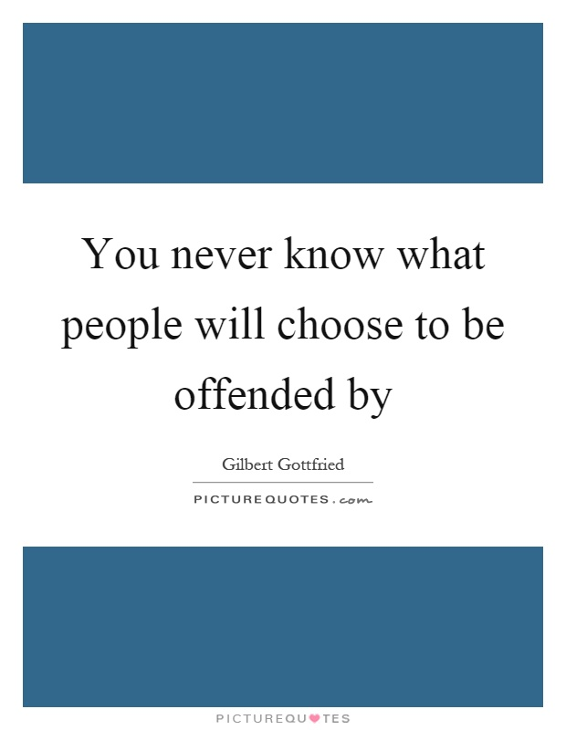 You never know what people will choose to be offended by Picture Quote #1