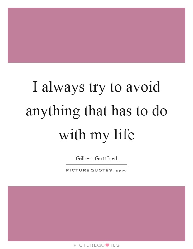 I always try to avoid anything that has to do with my life Picture Quote #1