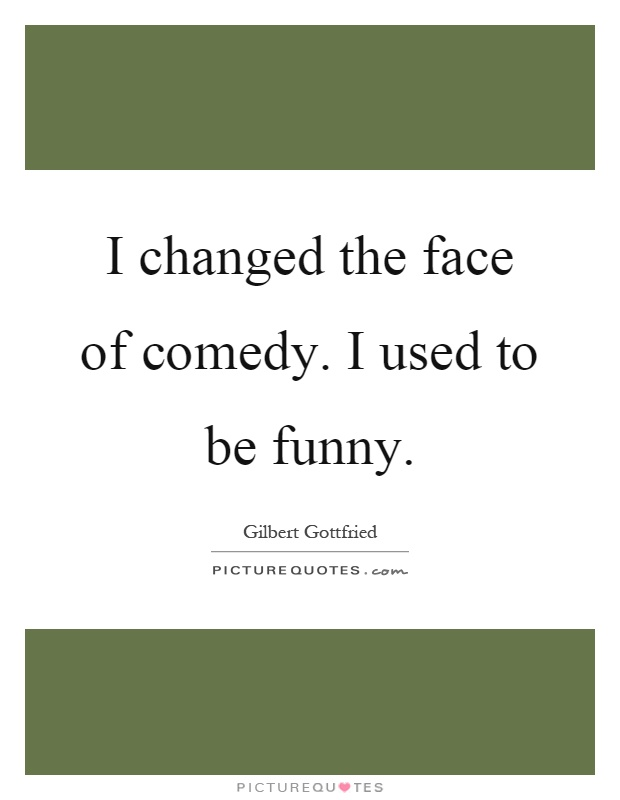 I changed the face of comedy. I used to be funny Picture Quote #1