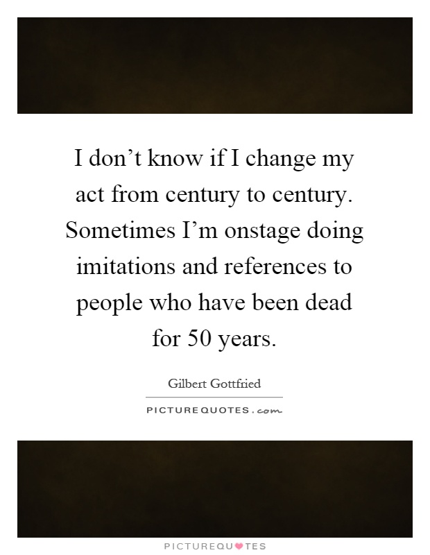 I don't know if I change my act from century to century. Sometimes I'm onstage doing imitations and references to people who have been dead for 50 years Picture Quote #1