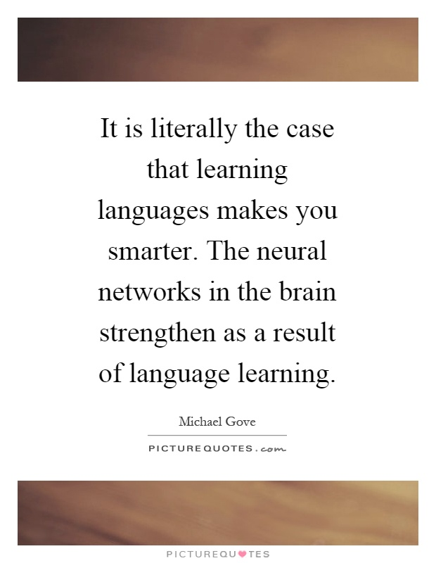 It is literally the case that learning languages makes you smarter. The neural networks in the brain strengthen as a result of language learning Picture Quote #1