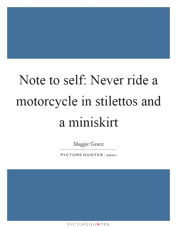 Note to self: Never ride a motorcycle in stilettos and a miniskirt Picture Quote #1