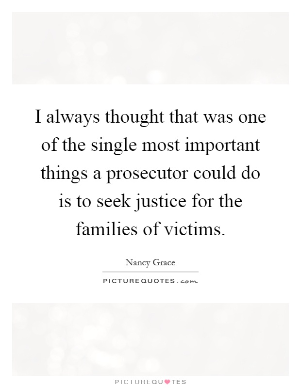 I always thought that was one of the single most important things a prosecutor could do is to seek justice for the families of victims Picture Quote #1
