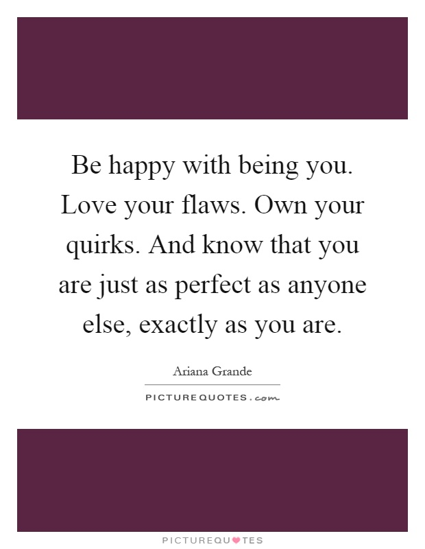Be happy with being you. Love your flaws. Own your quirks. And know that you are just as perfect as anyone else, exactly as you are Picture Quote #1