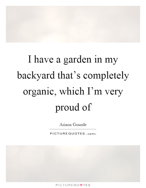 I have a garden in my backyard that's completely organic, which I'm very proud of Picture Quote #1