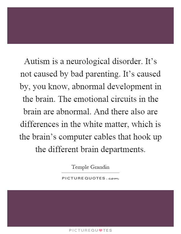 Autism is a neurological disorder. It's not caused by bad parenting. It's caused by, you know, abnormal development in the brain. The emotional circuits in the brain are abnormal. And there also are differences in the white matter, which is the brain's computer cables that hook up the different brain departments Picture Quote #1