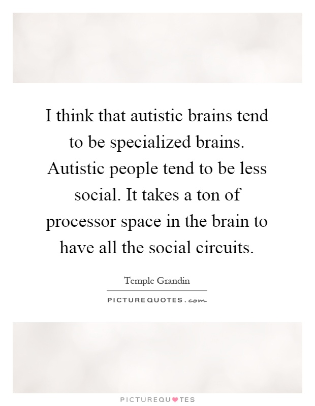 I think that autistic brains tend to be specialized brains. Autistic people tend to be less social. It takes a ton of processor space in the brain to have all the social circuits Picture Quote #1