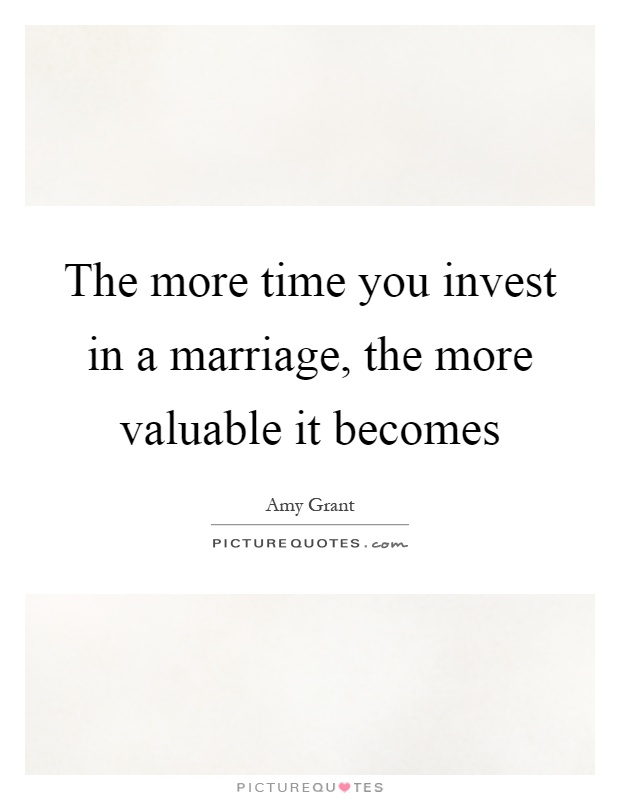The more time you invest in a marriage, the more valuable it becomes Picture Quote #1