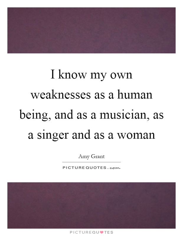 I know my own weaknesses as a human being, and as a musician, as a singer and as a woman Picture Quote #1