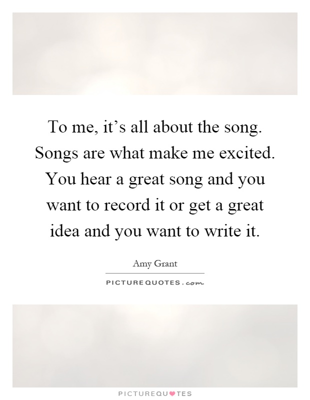 To me, it's all about the song. Songs are what make me excited. You hear a great song and you want to record it or get a great idea and you want to write it Picture Quote #1