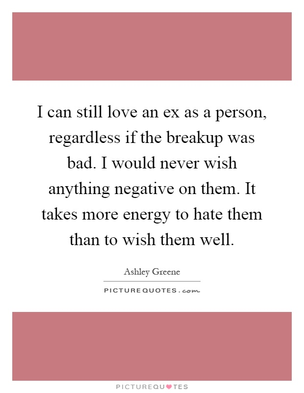 I can still love an ex as a person, regardless if the breakup was bad. I would never wish anything negative on them. It takes more energy to hate them than to wish them well Picture Quote #1