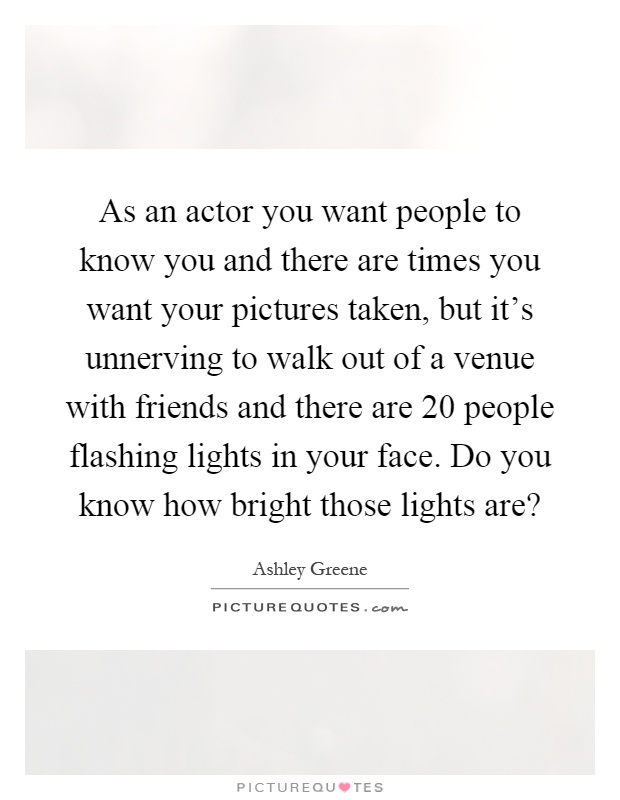 As an actor you want people to know you and there are times you want your pictures taken, but it's unnerving to walk out of a venue with friends and there are 20 people flashing lights in your face. Do you know how bright those lights are? Picture Quote #1