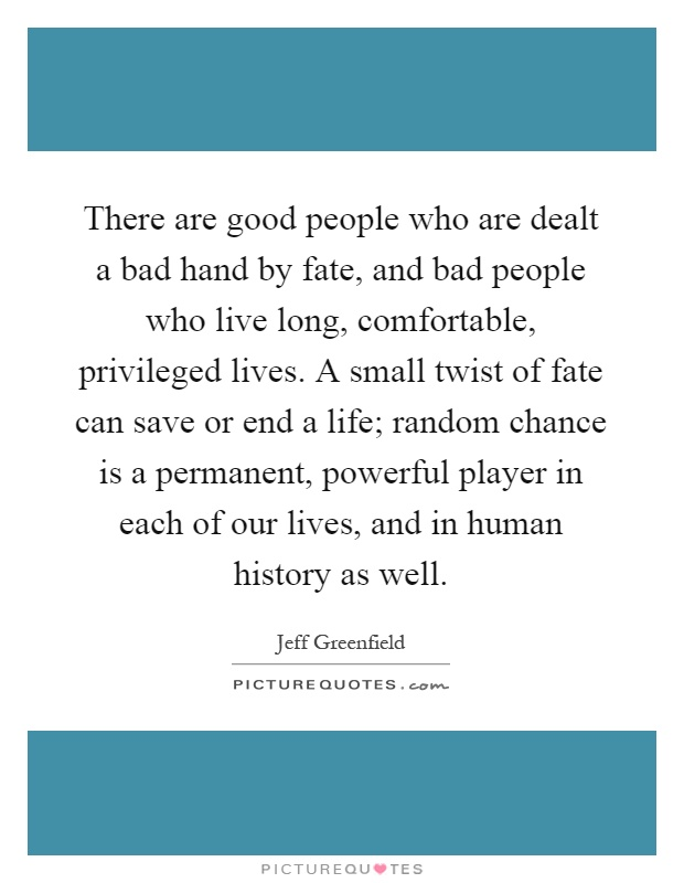 There are good people who are dealt a bad hand by fate, and bad people who live long, comfortable, privileged lives. A small twist of fate can save or end a life; random chance is a permanent, powerful player in each of our lives, and in human history as well Picture Quote #1