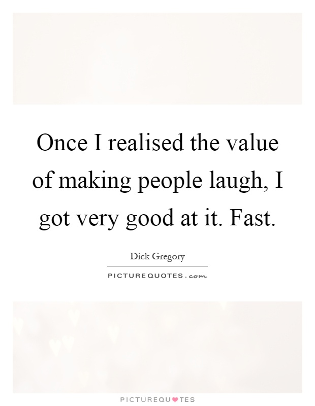 Once I realised the value of making people laugh, I got very good at it. Fast Picture Quote #1