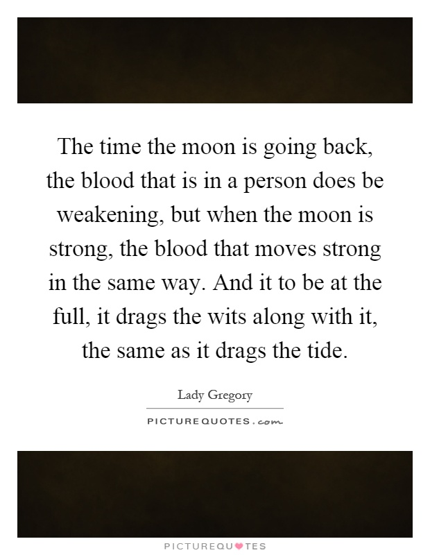 The time the moon is going back, the blood that is in a person does be weakening, but when the moon is strong, the blood that moves strong in the same way. And it to be at the full, it drags the wits along with it, the same as it drags the tide Picture Quote #1