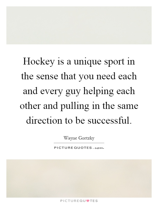 Hockey is a unique sport in the sense that you need each and every guy helping each other and pulling in the same direction to be successful Picture Quote #1