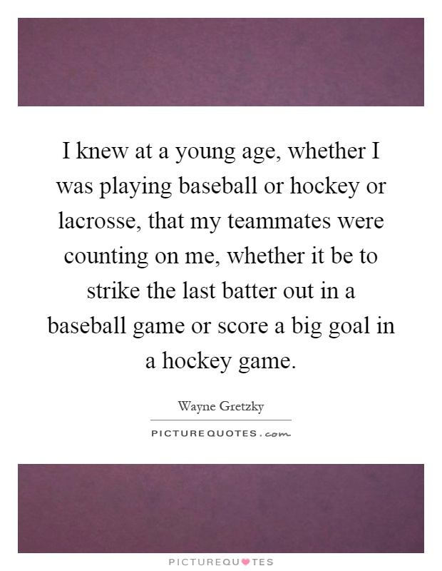 I knew at a young age, whether I was playing baseball or hockey or lacrosse, that my teammates were counting on me, whether it be to strike the last batter out in a baseball game or score a big goal in a hockey game Picture Quote #1