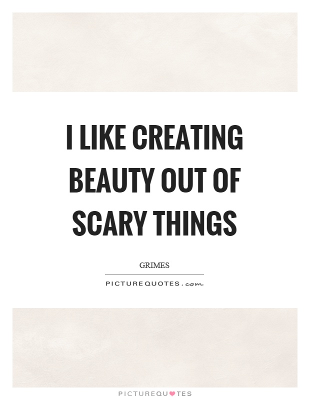 I like creating beauty out of scary things Picture Quote #1