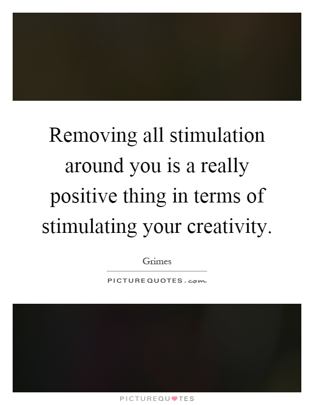 Removing all stimulation around you is a really positive thing in terms of stimulating your creativity Picture Quote #1