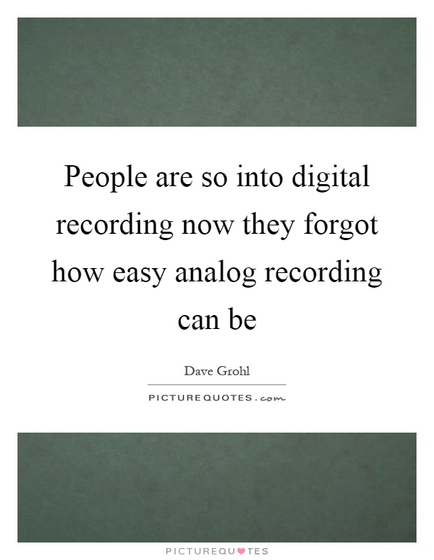 People are so into digital recording now they forgot how easy analog recording can be Picture Quote #1