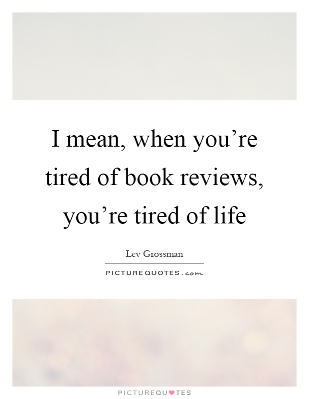 I mean, when you're tired of book reviews, you're tired of life Picture Quote #1